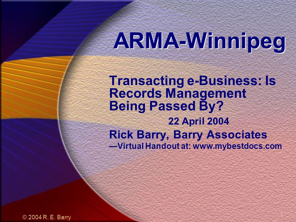 © 2004 R. E. Barry 1 ARMA-Winnipeg Transacting e-Business: Is Records Management Being Passed By.