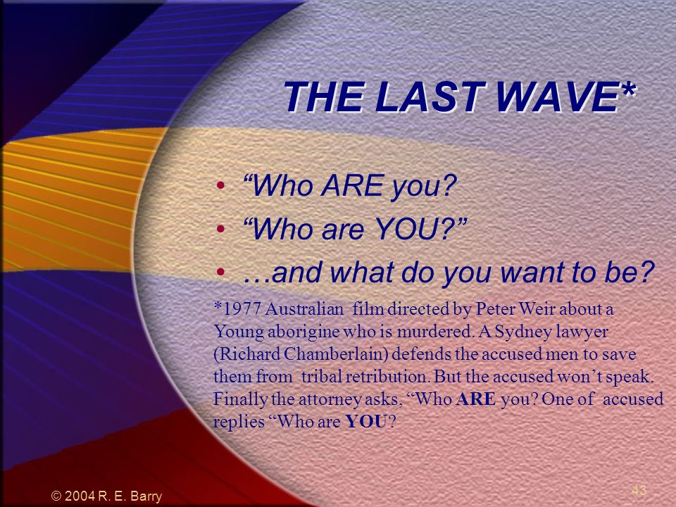 © 2004 R. E. Barry 43 THE LAST WAVE* Who ARE you.