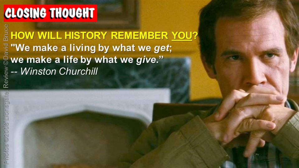 HOW WILL HISTORY REMEMBER YOU. We make a living by what we get; we make a life by what we give.