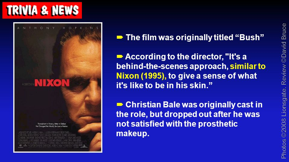 The film was originally titled Bush According to the director, It s a behind-the-scenes approach, similar to Nixon (1995), to give a sense of what it s like to be in his skin.