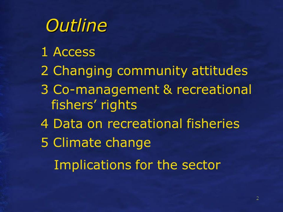 2 Outline 1 Access 2 Changing community attitudes 3 Co-management & recreational fishers rights 4 Data on recreational fisheries 5 Climate change Implications for the sector