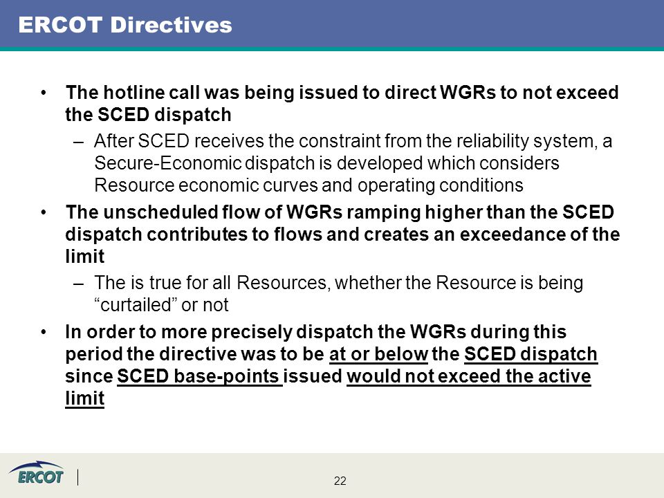 22 ERCOT Directives The hotline call was being issued to direct WGRs to not exceed the SCED dispatch –After SCED receives the constraint from the reliability system, a Secure-Economic dispatch is developed which considers Resource economic curves and operating conditions The unscheduled flow of WGRs ramping higher than the SCED dispatch contributes to flows and creates an exceedance of the limit –The is true for all Resources, whether the Resource is being curtailed or not In order to more precisely dispatch the WGRs during this period the directive was to be at or below the SCED dispatch since SCED base-points issued would not exceed the active limit