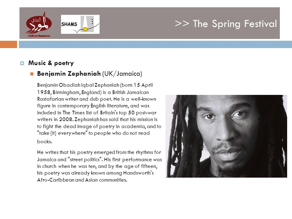 >> The Spring Festival Music & poetry Benjamin Zephaniah (UK/Jamaica) Benjamin Obadiah Iqbal Zephaniah (born 15 April 1958, Birmingham, England) is a British Jamaican Rastafarian writer and dub poet.