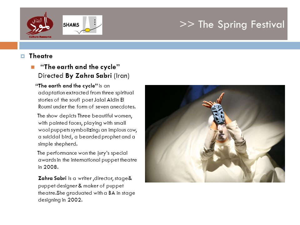 >> The Spring Festival Theatre The earth and the cycle Directed By Zahra Sabri (Iran) The earth and the cycle is an adaptation extracted from three spiritual stories of the soufi poet Jalal Aldin El Roumi under the form of seven anecdotes.