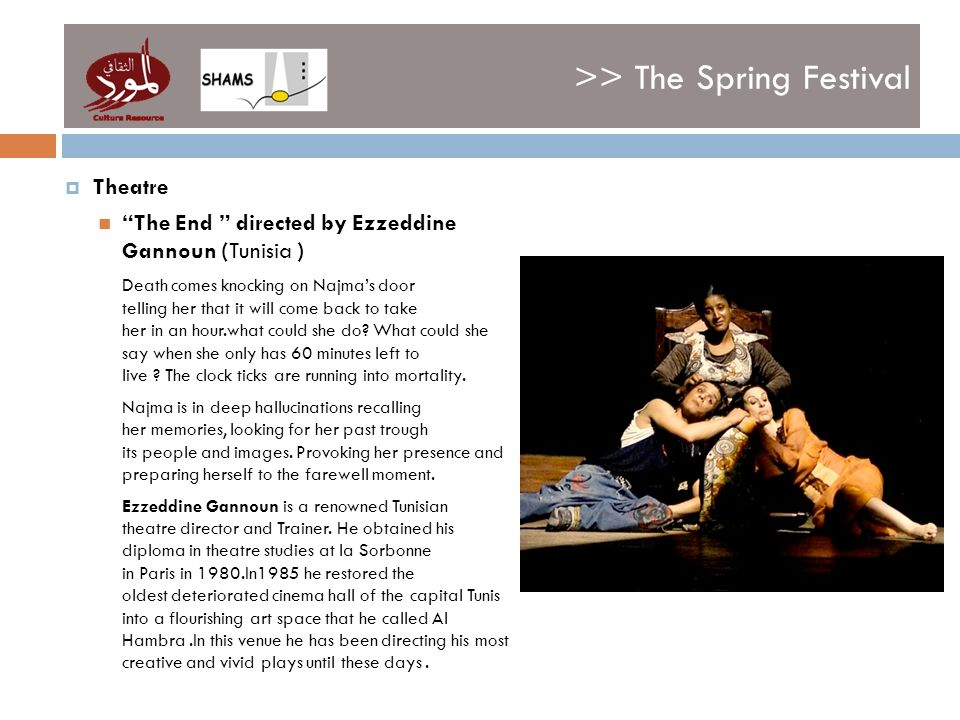 >> The Spring Festival Theatre The End directed by Ezzeddine Gannoun (Tunisia ) Death comes knocking on Najmas door telling her that it will come back to take her in an hour.what could she do.