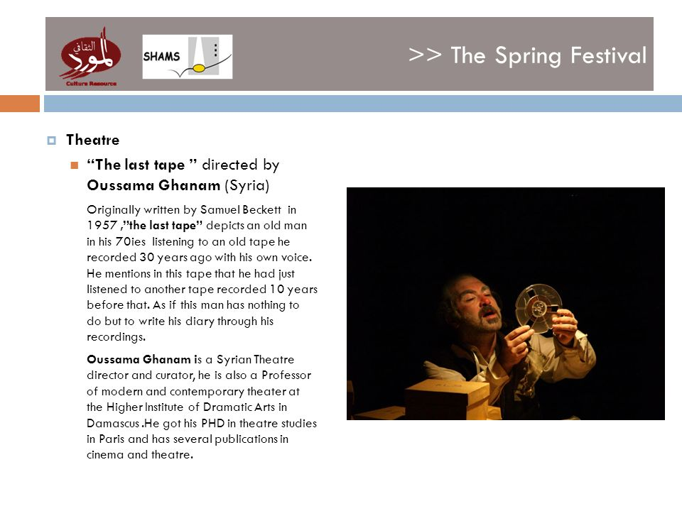 >> The Spring Festival Theatre The last tape directed by Oussama Ghanam (Syria) Originally written by Samuel Beckett in 1957,the last tape depicts an old man in his 70ies listening to an old tape he recorded 30 years ago with his own voice.