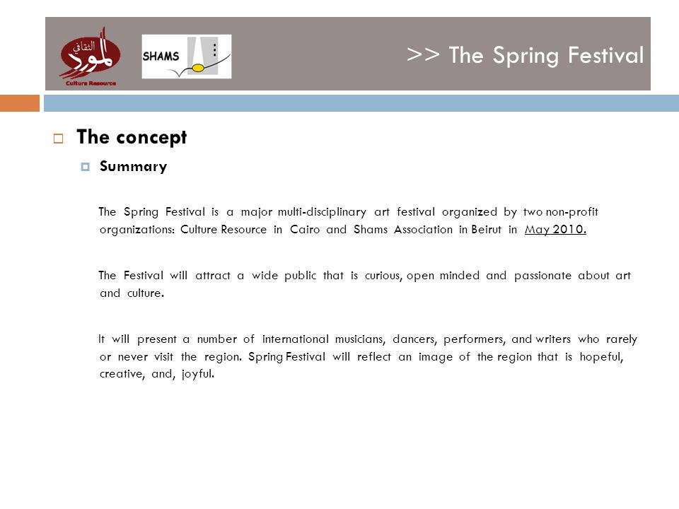 >> The Spring Festival The concept Summary The Spring Festival is a major multi-disciplinary art festival organized by two non-profit organizations: Culture Resource in Cairo and Shams Association in Beirut in May 2010.