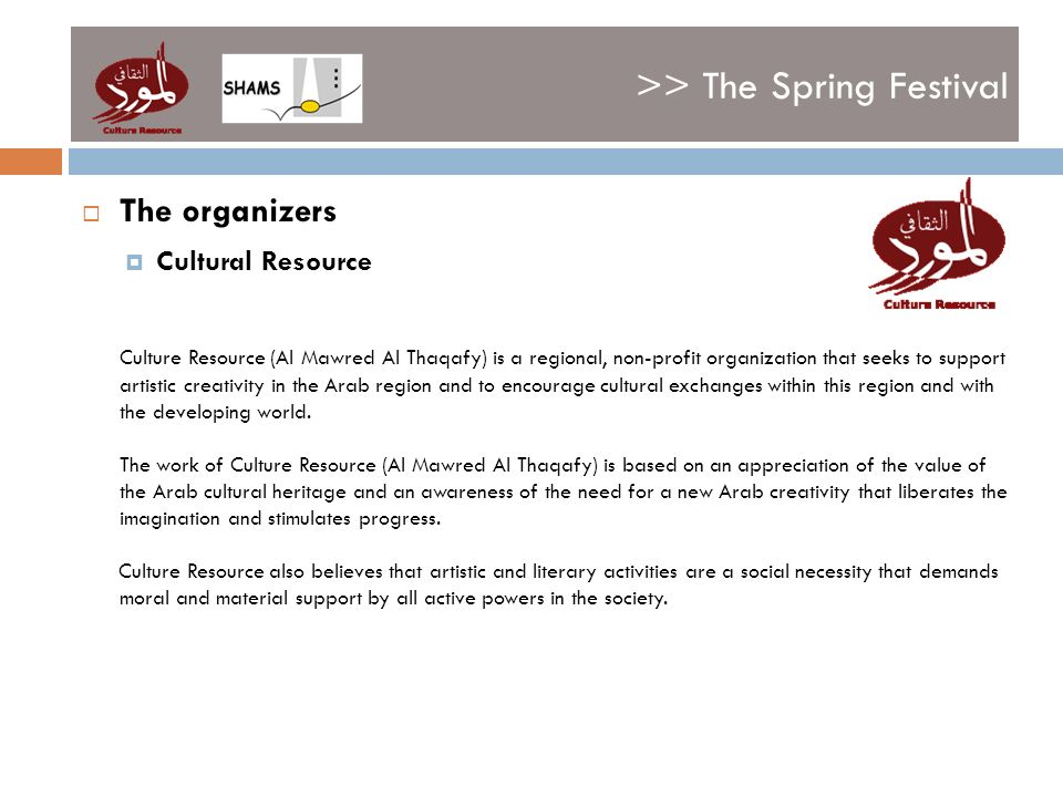 >> The Spring Festival The organizers Cultural Resource Culture Resource (Al Mawred Al Thaqafy) is a regional, non-profit organization that seeks to support artistic creativity in the Arab region and to encourage cultural exchanges within this region and with the developing world.