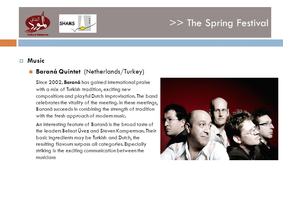 >> The Spring Festival Music Baraná Quintet (Netherlands/Turkey) Since 2002, Baraná has gained international praise with a mix of Turkish tradition, exciting new compositions and playful Dutch improvisation.