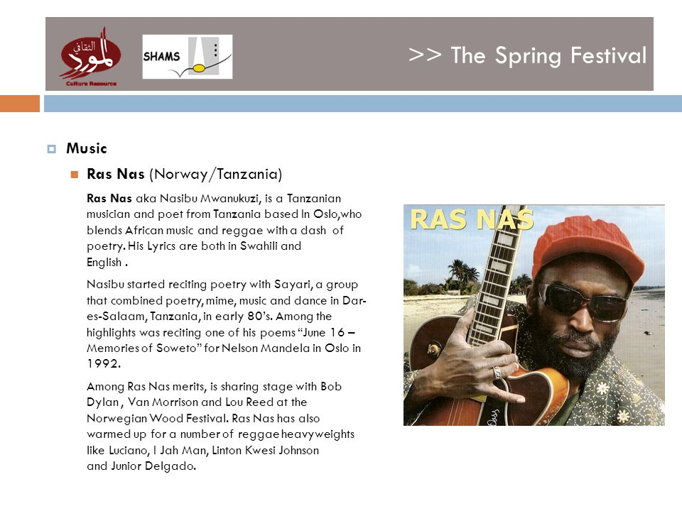 >> The Spring Festival Music Ras Nas (Norway/Tanzania) Ras Nas aka Nasibu Mwanukuzi, is a Tanzanian musician and poet from Tanzania based In Oslo,who blends African music and reggae with a dash of poetry.