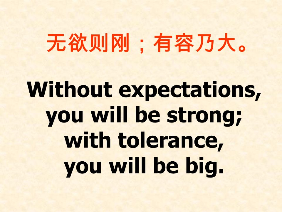 Without expectations, you will be strong; with tolerance, you will be big.