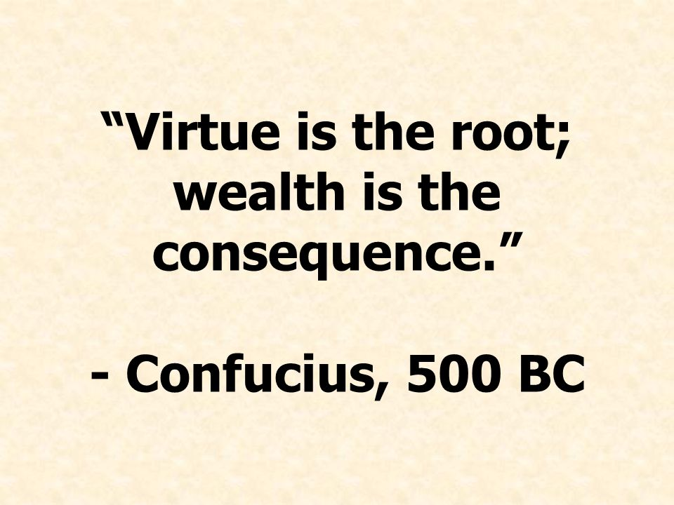 Virtue is the root; wealth is the consequence. - Confucius, 500 BC