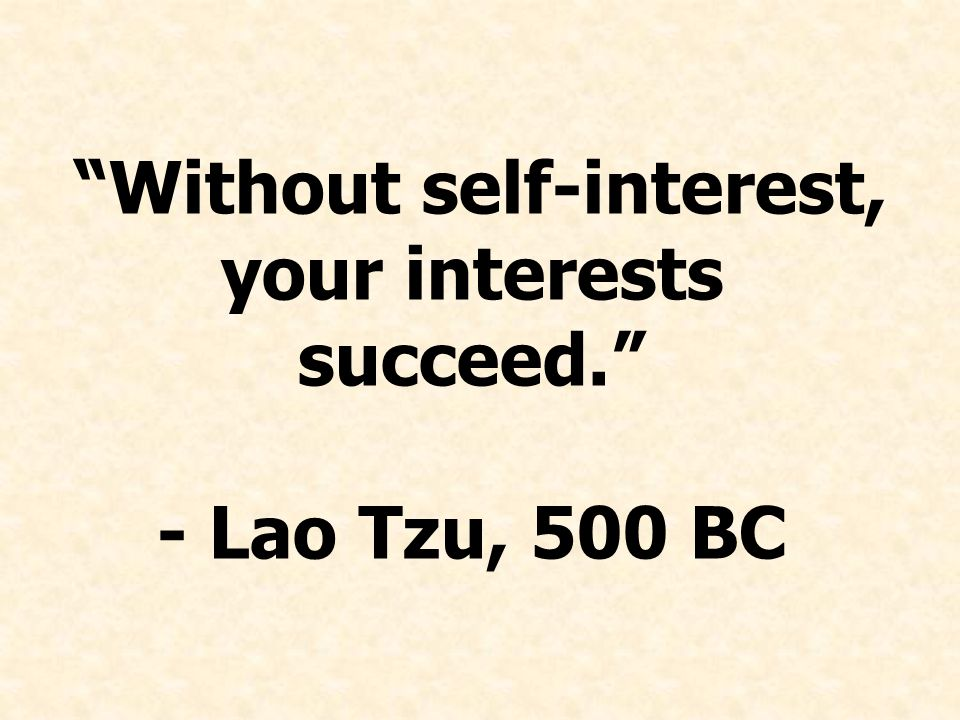 Without self-interest, your interests succeed. - Lao Tzu, 500 BC