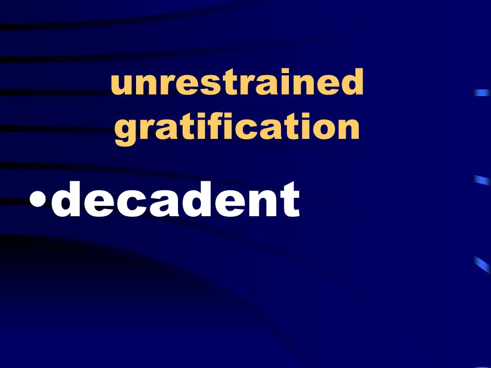 unrestrained gratification decadent
