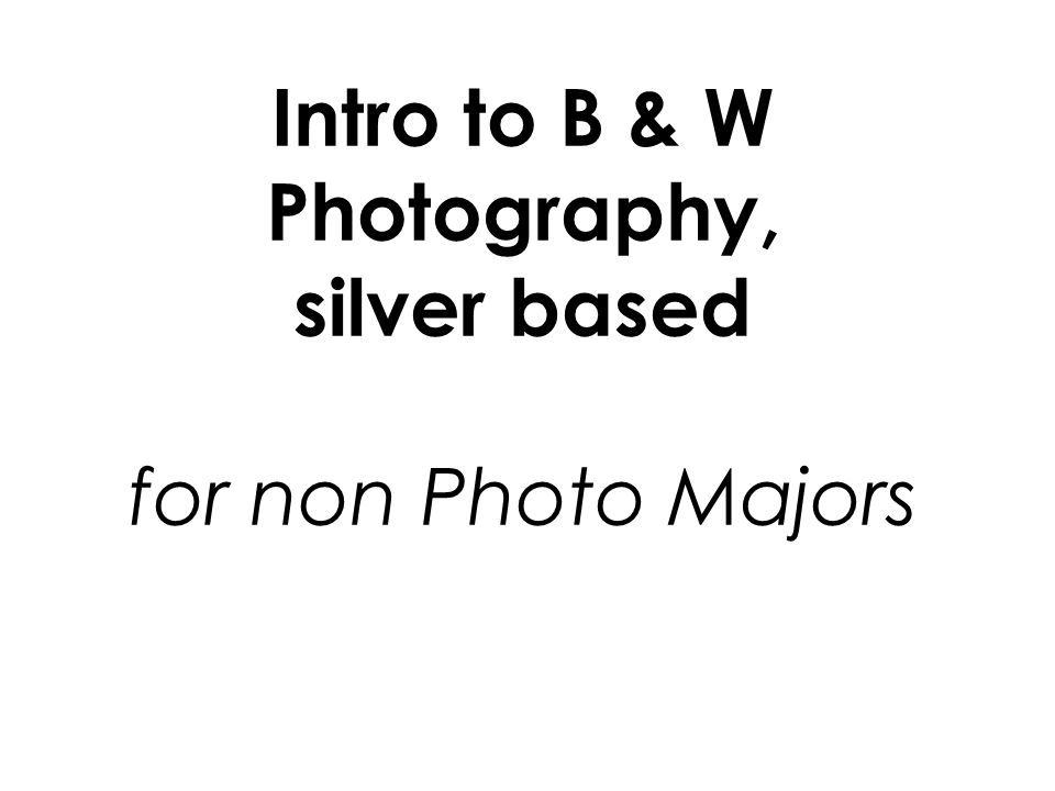 Intro to B & W Photography, silver based for non Photo Majors