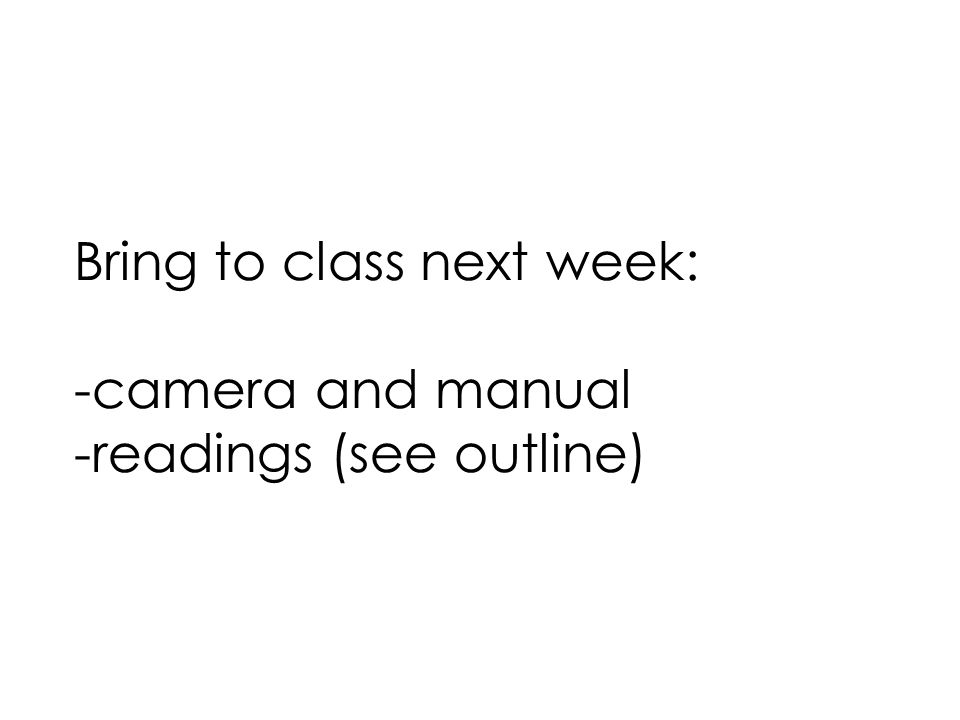 Bring to class next week: -camera and manual -readings (see outline)