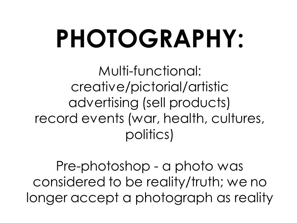 PHOTOGRAPHY: Multi-functional: creative/pictorial/artistic advertising (sell products) record events (war, health, cultures, politics) Pre-photoshop - a photo was considered to be reality/truth; we no longer accept a photograph as reality