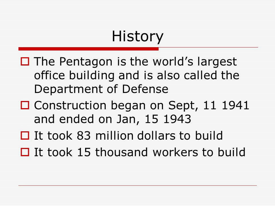 History The Pentagon is the worlds largest office building and is also called the Department of Defense Construction began on Sept, and ended on Jan, It took 83 million dollars to build It took 15 thousand workers to build