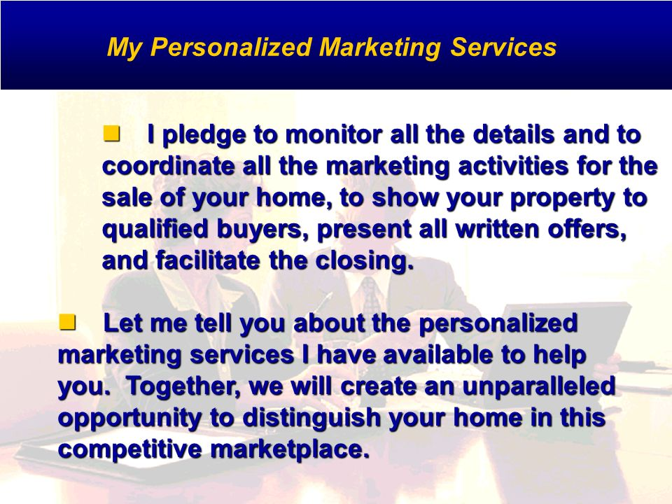 I pledge to monitor all the details and to coordinate all the marketing activities for the sale of your home, to show your property to qualified buyers, present all written offers, and facilitate the closing.
