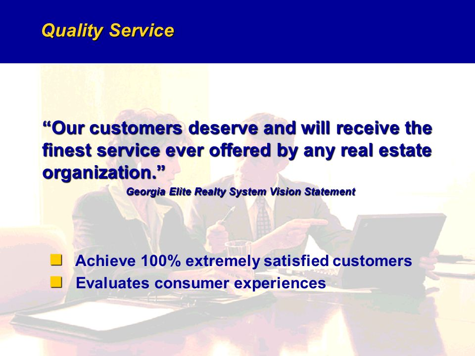 Quality Service Our customers deserve and will receive the finest service ever offered by any real estate organization.
