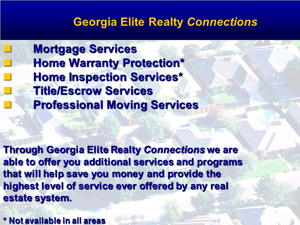 Mortgage Services Home Warranty Protection* Home Inspection Services* Title/Escrow Services Professional Moving Services Through Georgia Elite Realty Connections we are able to offer you additional services and programs that will help save you money and provide the highest level of service ever offered by any real estate system.
