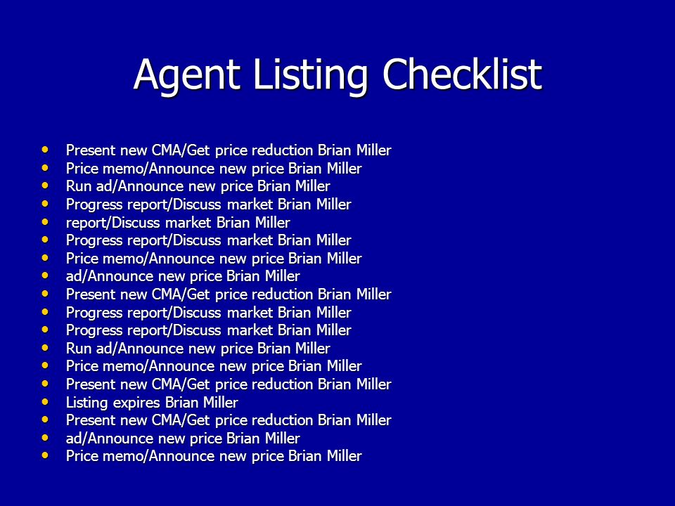 Agent Listing Checklist Present new CMA/Get price reduction Brian Miller Present new CMA/Get price reduction Brian Miller Price memo/Announce new price Brian Miller Price memo/Announce new price Brian Miller Run ad/Announce new price Brian Miller Run ad/Announce new price Brian Miller Progress report/Discuss market Brian Miller Progress report/Discuss market Brian Miller report/Discuss market Brian Miller report/Discuss market Brian Miller Progress report/Discuss market Brian Miller Progress report/Discuss market Brian Miller Price memo/Announce new price Brian Miller Price memo/Announce new price Brian Miller ad/Announce new price Brian Miller ad/Announce new price Brian Miller Present new CMA/Get price reduction Brian Miller Present new CMA/Get price reduction Brian Miller Progress report/Discuss market Brian Miller Progress report/Discuss market Brian Miller Run ad/Announce new price Brian Miller Run ad/Announce new price Brian Miller Price memo/Announce new price Brian Miller Price memo/Announce new price Brian Miller Present new CMA/Get price reduction Brian Miller Present new CMA/Get price reduction Brian Miller Listing expires Brian Miller Listing expires Brian Miller Present new CMA/Get price reduction Brian Miller Present new CMA/Get price reduction Brian Miller ad/Announce new price Brian Miller ad/Announce new price Brian Miller Price memo/Announce new price Brian Miller Price memo/Announce new price Brian Miller