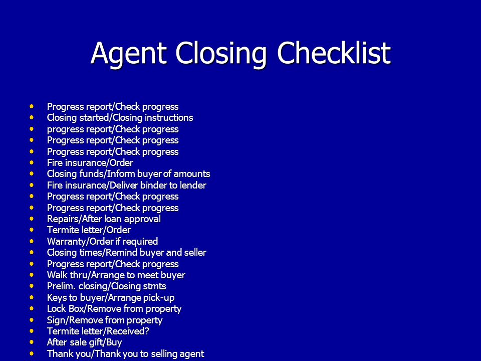 Agent Closing Checklist Progress report/Check progress Progress report/Check progress Closing started/Closing instructions Closing started/Closing instructions progress report/Check progress progress report/Check progress Progress report/Check progress Progress report/Check progress Fire insurance/Order Fire insurance/Order Closing funds/Inform buyer of amounts Closing funds/Inform buyer of amounts Fire insurance/Deliver binder to lender Fire insurance/Deliver binder to lender Progress report/Check progress Progress report/Check progress Repairs/After loan approval Repairs/After loan approval Termite letter/Order Termite letter/Order Warranty/Order if required Warranty/Order if required Closing times/Remind buyer and seller Closing times/Remind buyer and seller Progress report/Check progress Progress report/Check progress Walk thru/Arrange to meet buyer Walk thru/Arrange to meet buyer Prelim.