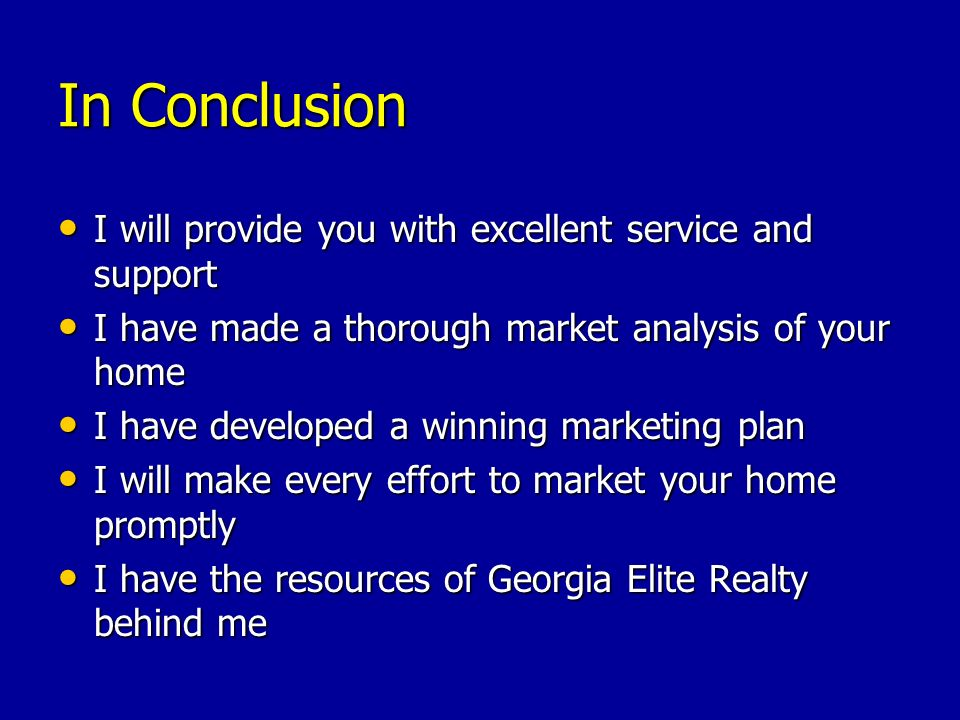 In Conclusion I will provide you with excellent service and support I will provide you with excellent service and support I have made a thorough market analysis of your home I have made a thorough market analysis of your home I have developed a winning marketing plan I have developed a winning marketing plan I will make every effort to market your home promptly I will make every effort to market your home promptly I have the resources of Georgia Elite Realty behind me I have the resources of Georgia Elite Realty behind me