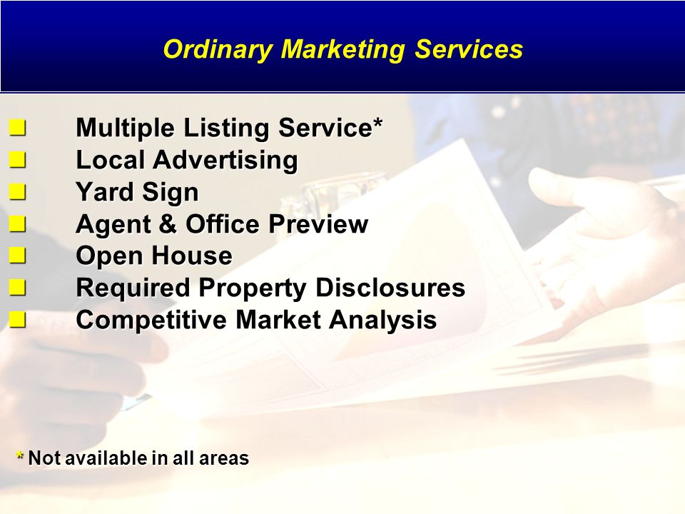 Multiple Listing Service* Local Advertising Yard Sign Agent & Office Preview Open House Required Property Disclosures Competitive Market Analysis * Not available in all areas Multiple Listing Service* Local Advertising Yard Sign Agent & Office Preview Open House Required Property Disclosures Competitive Market Analysis * Not available in all areas Ordinary Marketing Services