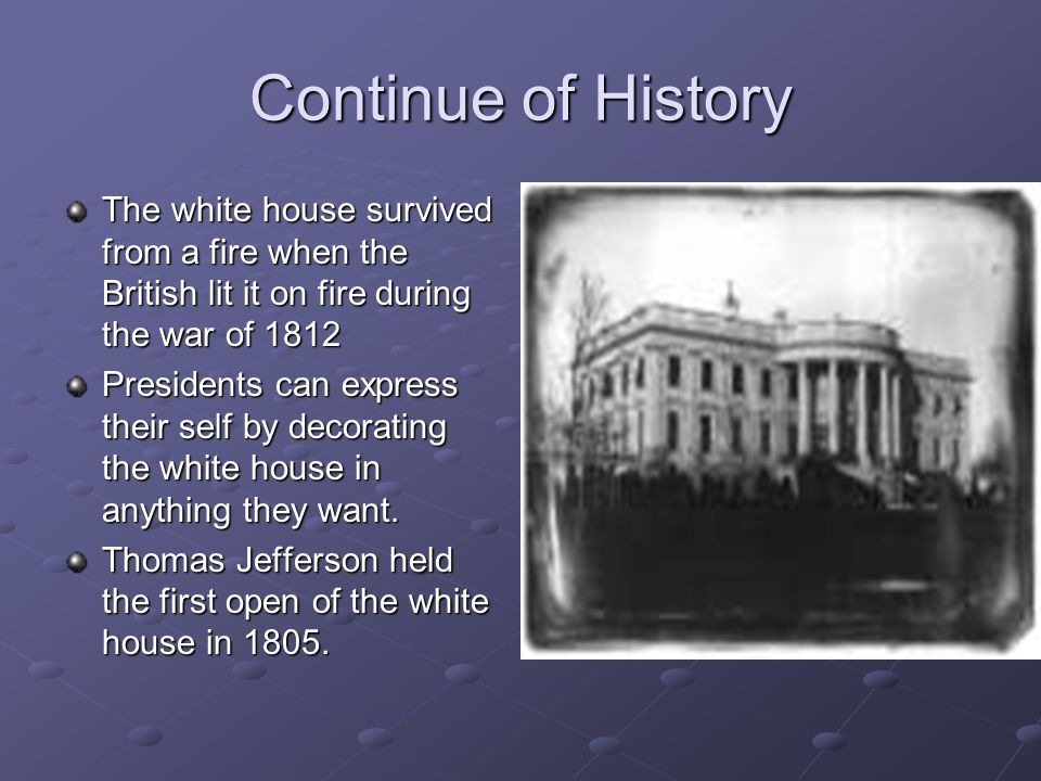 Continue of History The white house survived from a fire when the British lit it on fire during the war of 1812 Presidents can express their self by decorating the white house in anything they want.