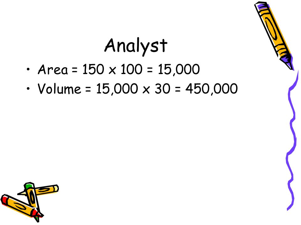 Analyst Area = 150 x 100 = 15,000 Volume = 15,000 x 30 = 450,000