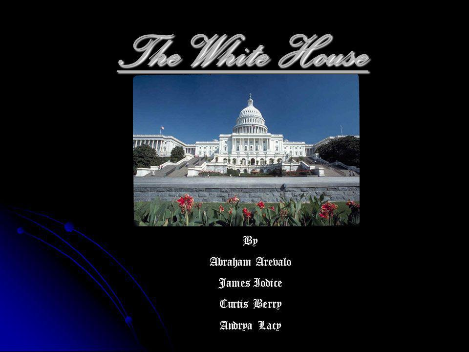 The White House By Abraham Arevalo James Iodice Curtis Berry Andrya Lacy