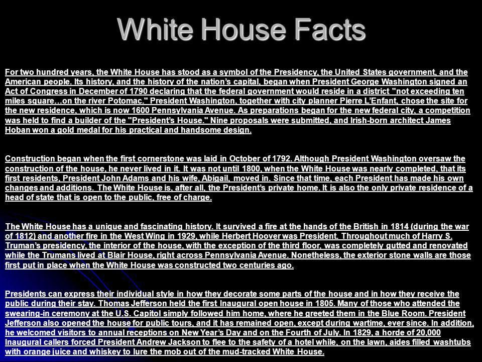 White House Facts For two hundred years, the White House has stood as a symbol of the Presidency, the United States government, and the American people.