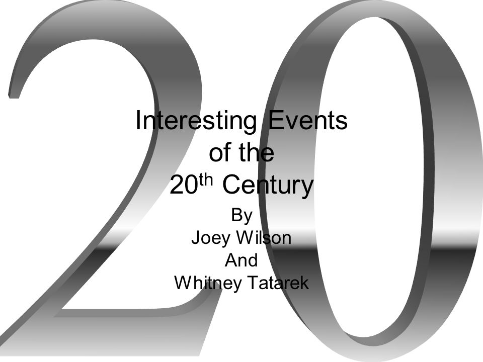 Interesting Events of the 20 th Century By Joey Wilson And Whitney Tatarek