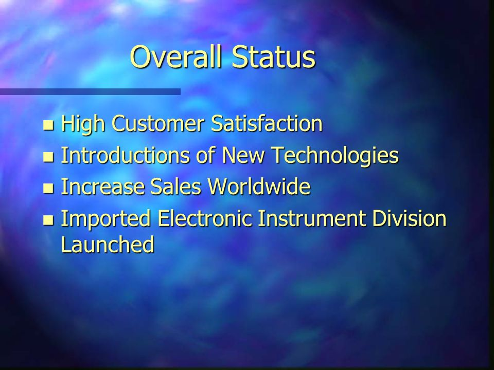 Overall Status n High Customer Satisfaction n Introductions of New Technologies n Increase Sales Worldwide n Imported Electronic Instrument Division Launched