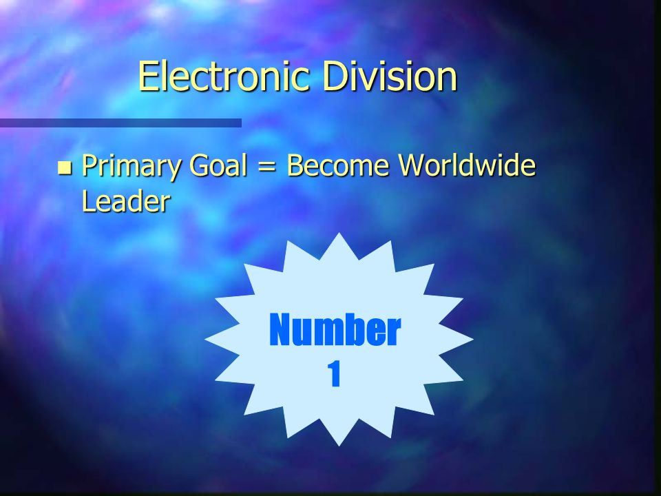 Electronic Division n Primary Goal = Become Worldwide Leader Number 1