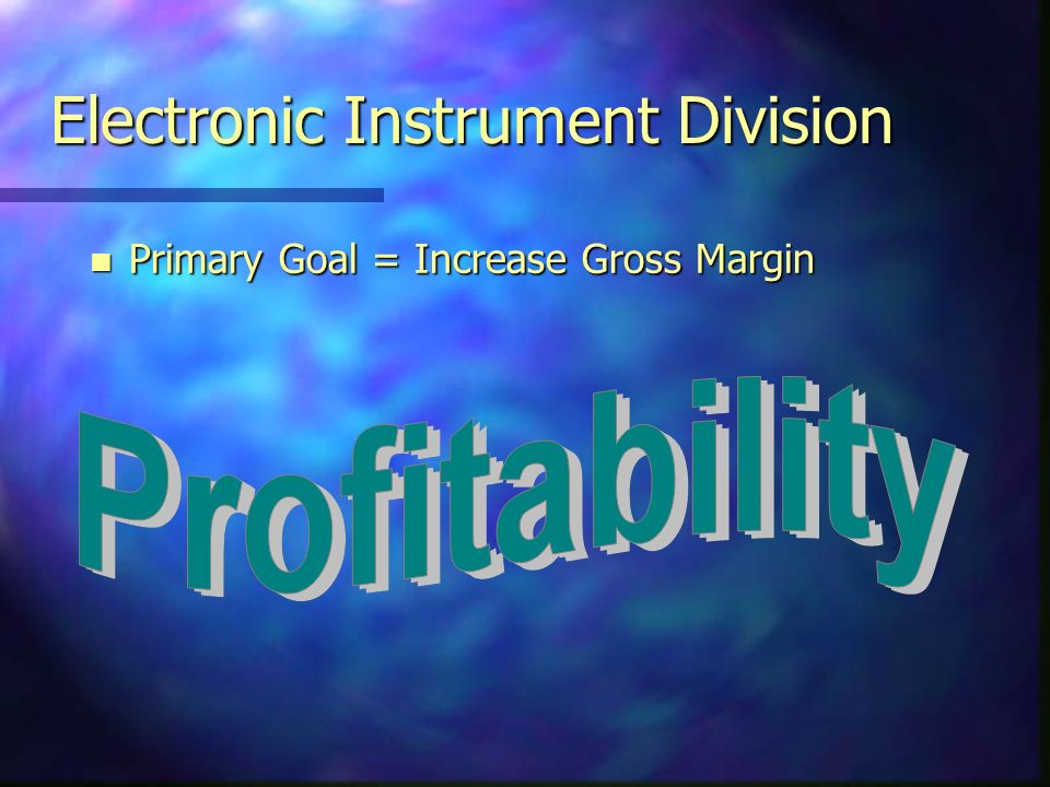 Electronic Instrument Division n Primary Goal = Increase Gross Margin