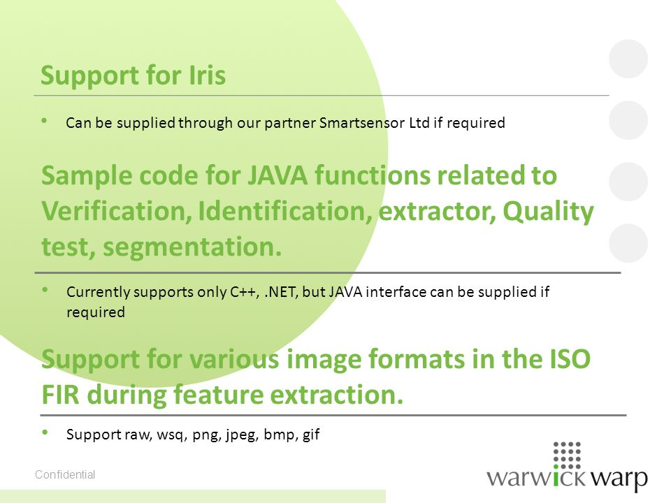 Confidential Support for Iris Can be supplied through our partner Smartsensor Ltd if required Sample code for JAVA functions related to Verification, Identification, extractor, Quality test, segmentation.