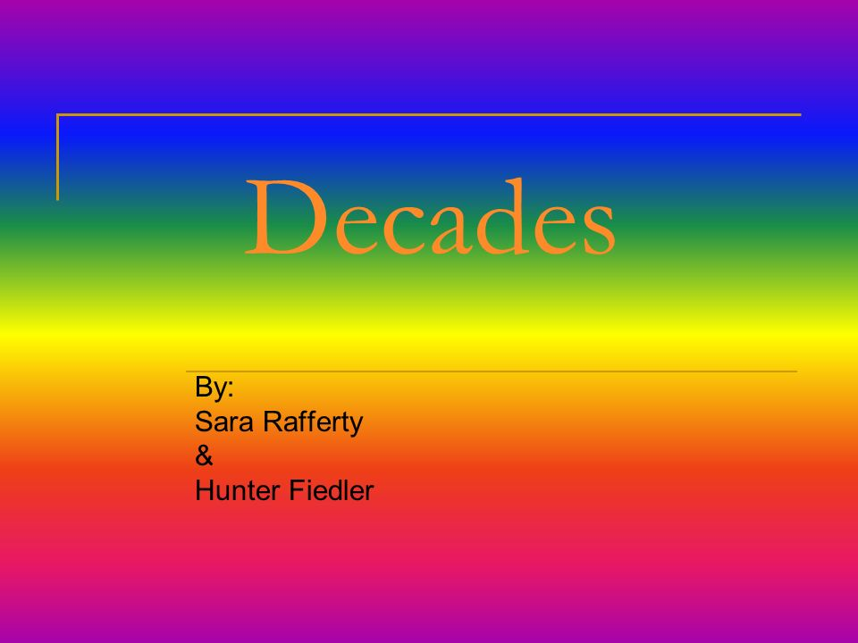 Decades By: Sara Rafferty & Hunter Fiedler