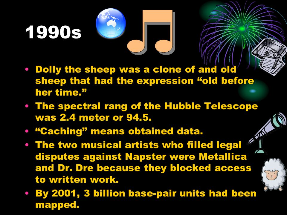 1990s Dolly the sheep was a clone of and old sheep that had the expression old before her time.