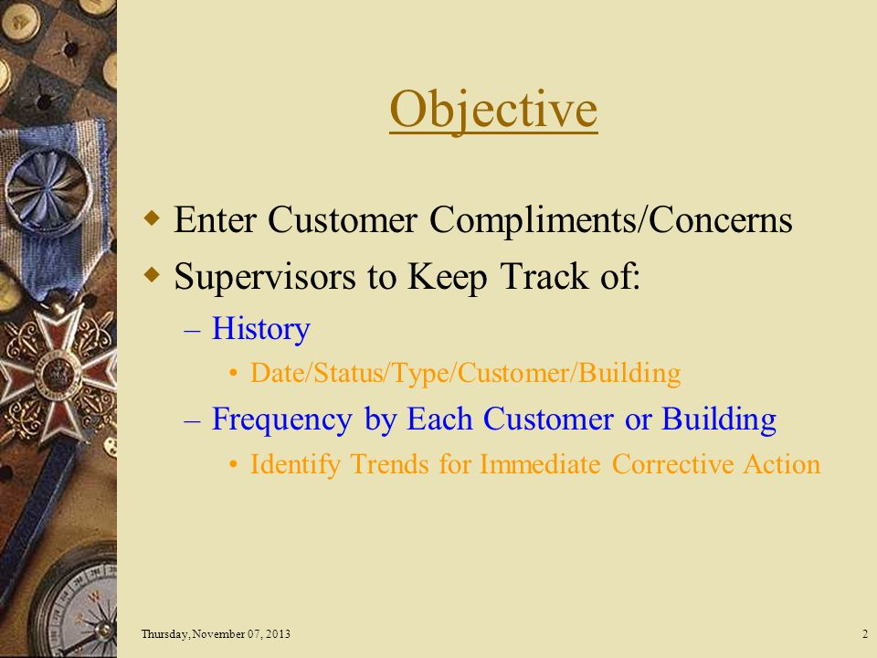 Thursday, November 07, 20132 Objective Enter Customer Compliments/Concerns Supervisors to Keep Track of: – History Date/Status/Type/Customer/Building – Frequency by Each Customer or Building Identify Trends for Immediate Corrective Action