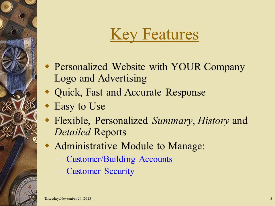 Thursday, November 07, 20133 Key Features Personalized Website with YOUR Company Logo and Advertising Quick, Fast and Accurate Response Easy to Use Flexible, Personalized Summary, History and Detailed Reports Administrative Module to Manage: – Customer/Building Accounts – Customer Security