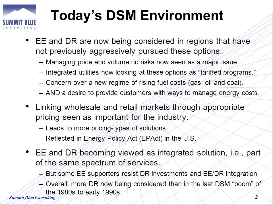 Summit Blue Consulting 2 Todays DSM Environment EE and DR are now being considered in regions that have not previously aggressively pursued these options.