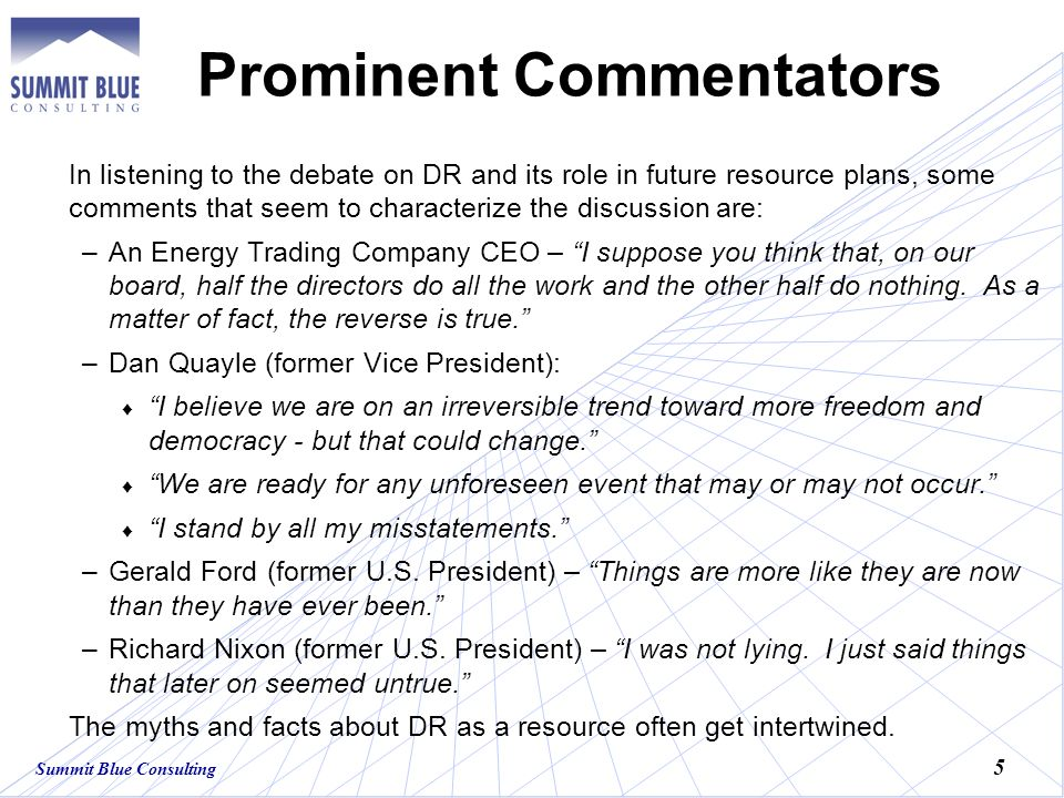 Summit Blue Consulting 5 Prominent Commentators In listening to the debate on DR and its role in future resource plans, some comments that seem to characterize the discussion are: –An Energy Trading Company CEO – I suppose you think that, on our board, half the directors do all the work and the other half do nothing.