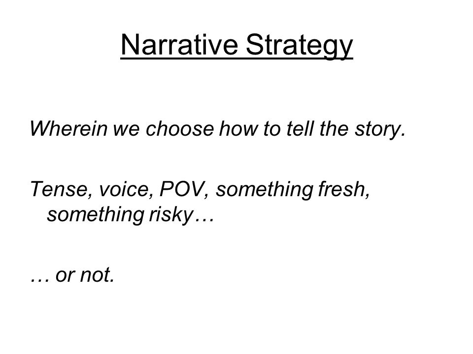 Narrative Strategy Wherein we choose how to tell the story.