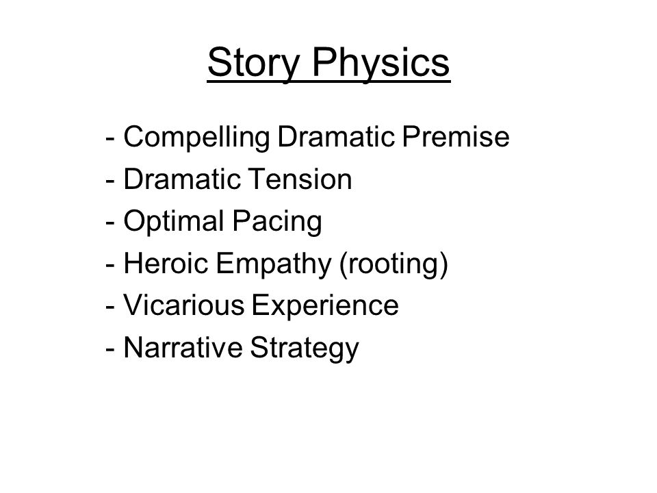Story Physics - Compelling Dramatic Premise - Dramatic Tension - Optimal Pacing - Heroic Empathy (rooting) - Vicarious Experience - Narrative Strategy