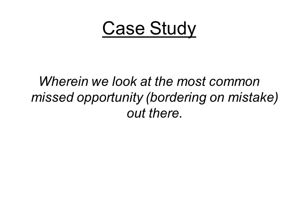 Case Study Wherein we look at the most common missed opportunity (bordering on mistake) out there.