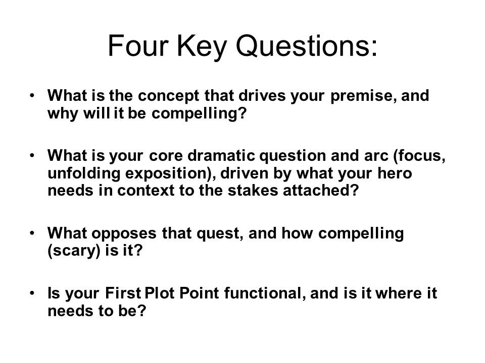 Four Key Questions: What is the concept that drives your premise, and why will it be compelling.