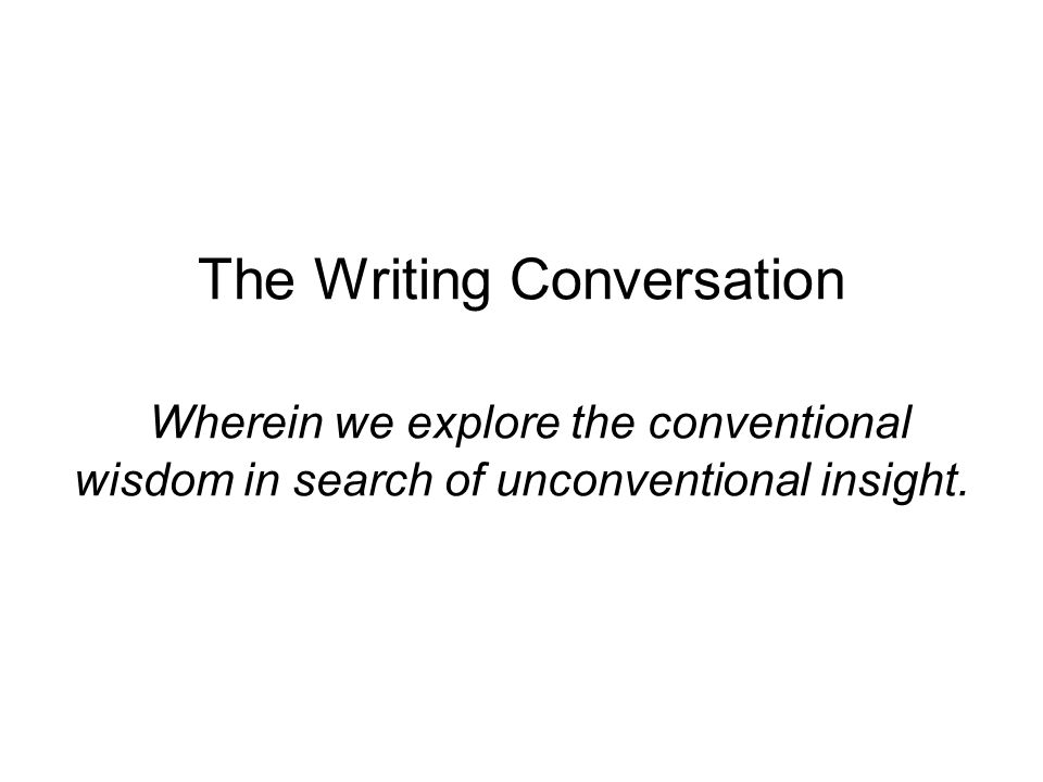 The Writing Conversation Wherein we explore the conventional wisdom in search of unconventional insight.