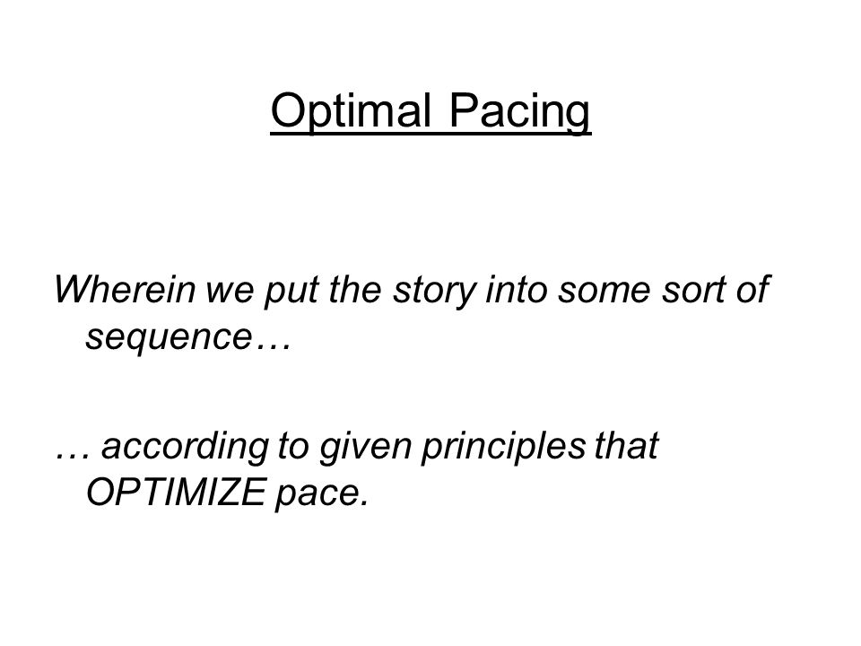 Optimal Pacing Wherein we put the story into some sort of sequence… … according to given principles that OPTIMIZE pace.